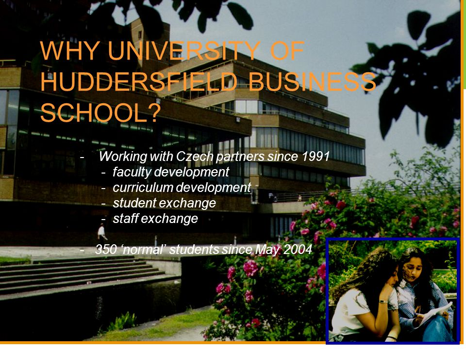 WHY UNIVERSITY OF HUDDERSFIELD BUSINESS SCHOOL? - Working with Czech partners since 1991 - faculty development - curriculum development - student exch