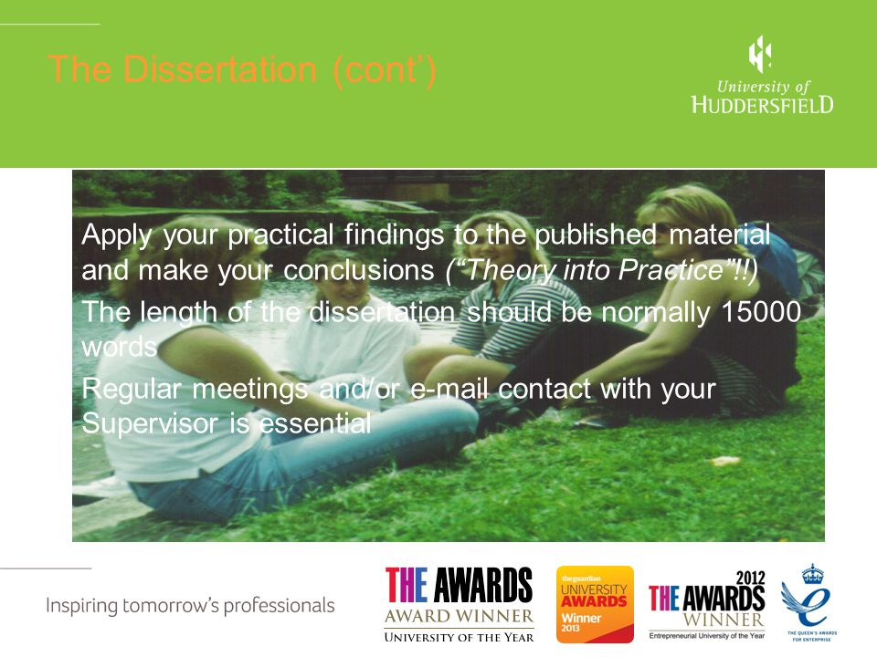 The Dissertation (cont') Apply your practical findings to the published material and make your conclusions ( Theory into Practice !!) The length of the dissertation should be normally 15000 words Regular meetings and/or e-mail contact with your Supervisor is essential