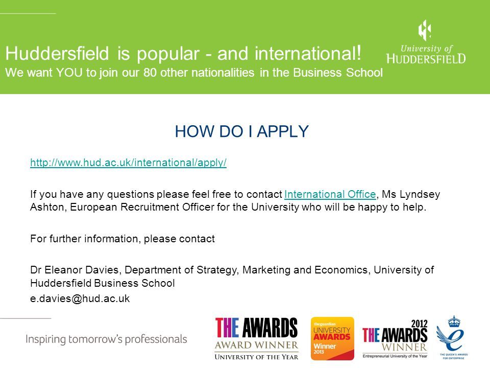 For further informati pleae contact HOW DO I APPLY http://www.hud.ac.uk/international/apply/ Department of Strategy & Marketing University of Huddersf