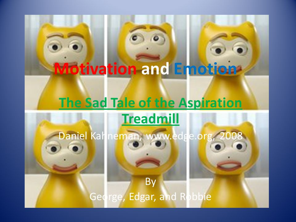Motivation and Emotion The Sad Tale of the Aspiration Treadmill Daniel Kahneman, www.edge.org, 2008 By George, Edgar, and Robbie