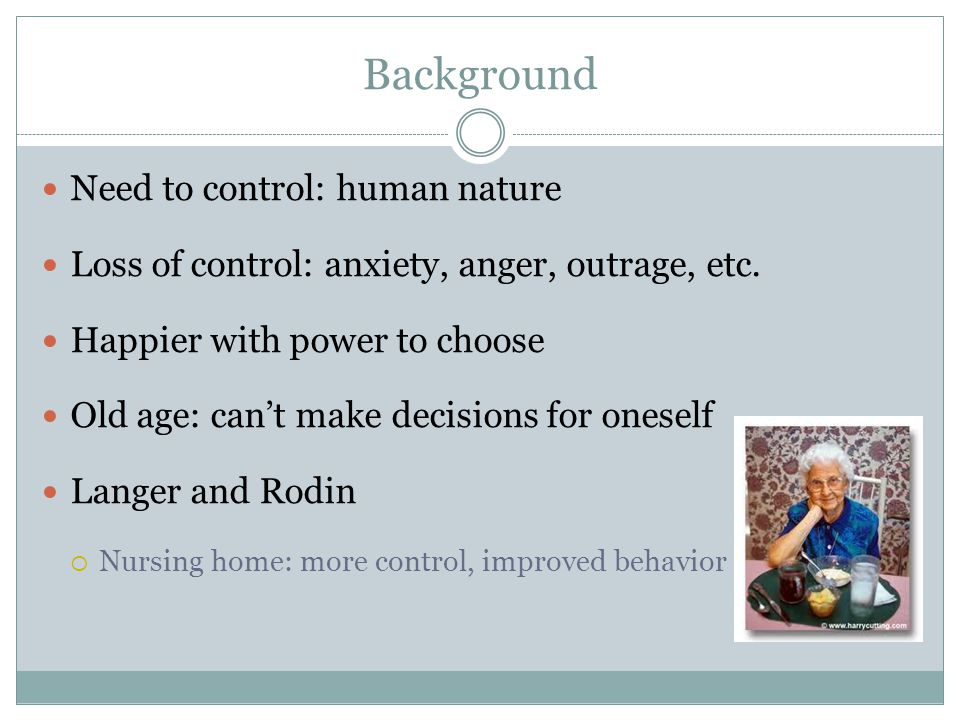 Background Need to control: human nature Loss of control: anxiety, anger, outrage, etc.