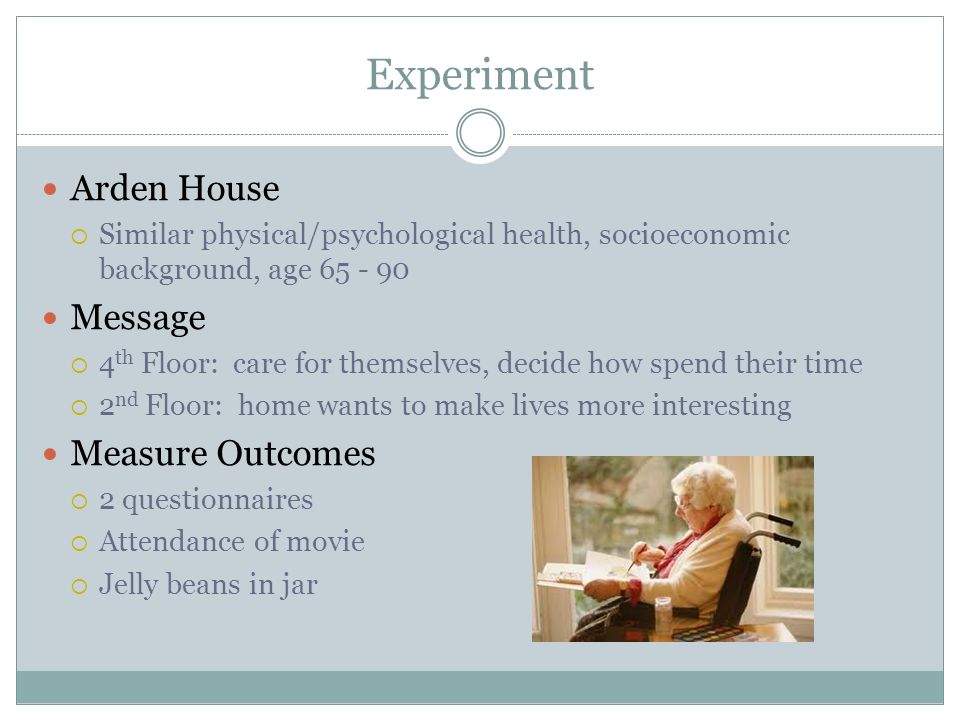 Experiment Arden House  Similar physical/psychological health, socioeconomic background, age 65 - 90 Message  4 th Floor: care for themselves, decide how spend their time  2 nd Floor: home wants to make lives more interesting Measure Outcomes  2 questionnaires  Attendance of movie  Jelly beans in jar