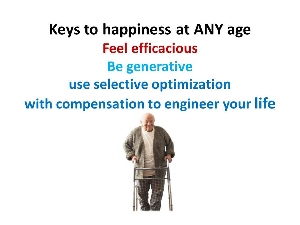 Keys to happiness at ANY age Feel efficacious Be generative use selective optimization with compensation to engineer your life