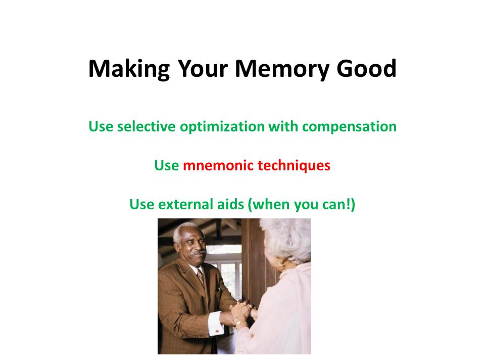 Making Your Memory Good Use selective optimization with compensation Use mnemonic techniques Use external aids (when you can!) Use external aids