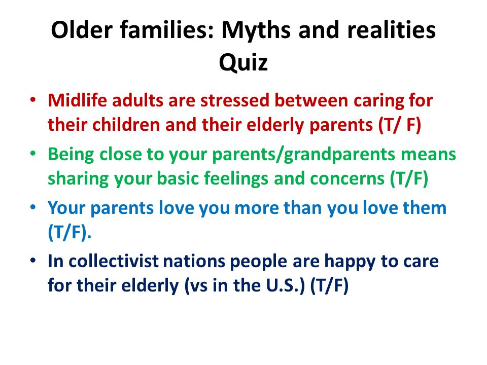 Older families: Myths and realities Quiz Midlife adults are stressed between caring for their children and their elderly parents (T/ F) Being close to your parents/grandparents means sharing your basic feelings and concerns (T/F) Your parents love you more than you love them (T/F).