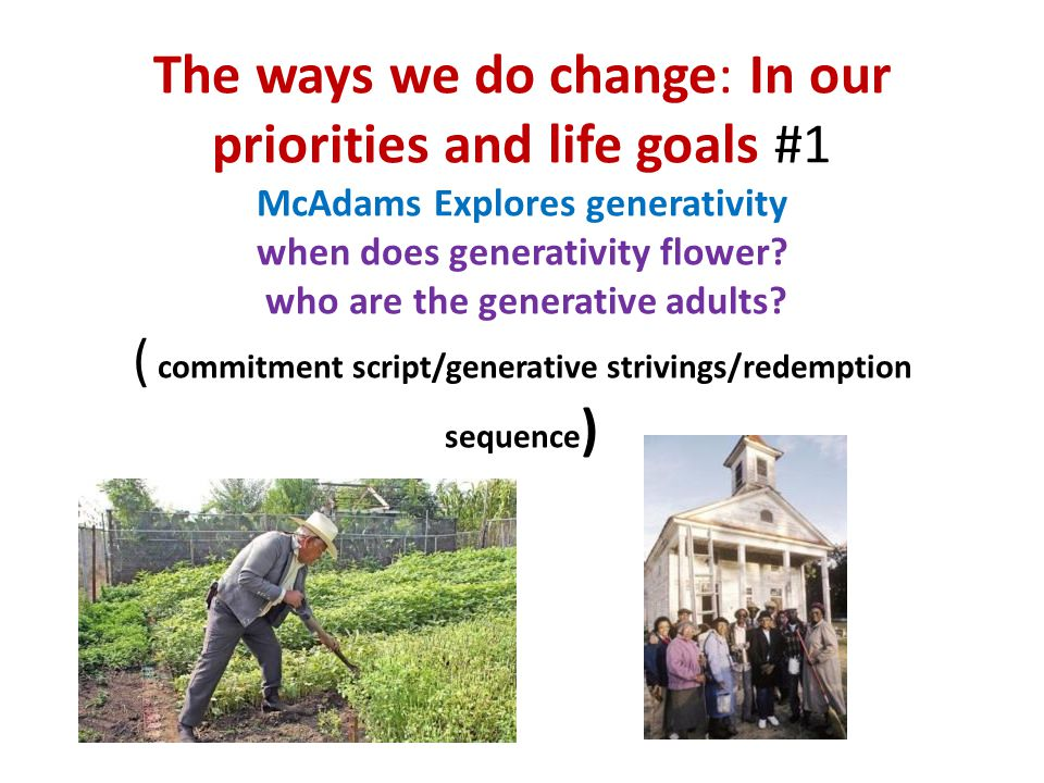 The ways we do change: In our priorities and life goals #1 McAdams Explores generativity when does generativity flower.