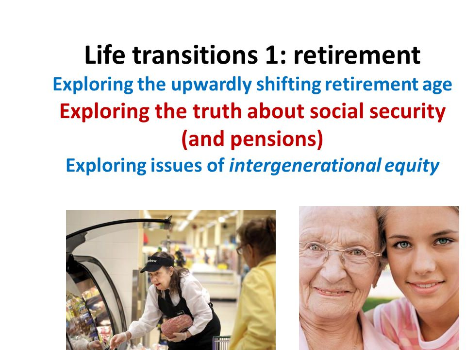 Life transitions 1: retirement Exploring the upwardly shifting retirement age Exploring the truth about social security (and pensions) Exploring issues of intergenerational equity