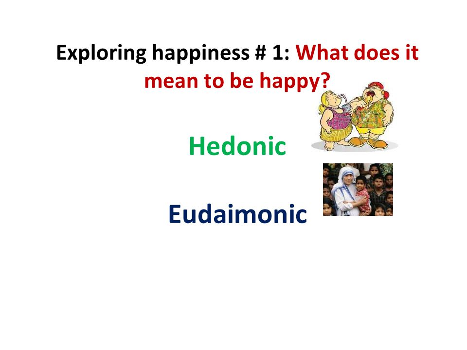 Exploring happiness # 1: What does it mean to be happy? Hedonic Eudaimonic