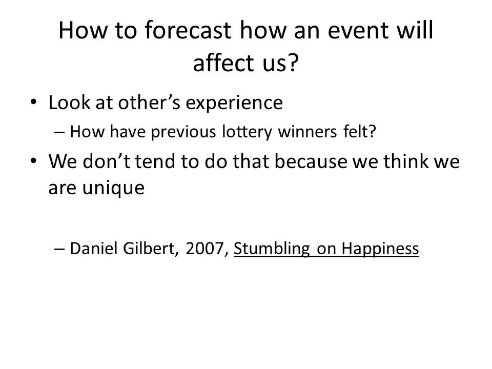 How to forecast how an event will affect us? Look at other's experience – How have previous lottery winners felt? We don't tend to do that because we