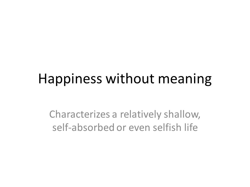 Happiness without meaning Characterizes a relatively shallow, self-absorbed or even selfish life