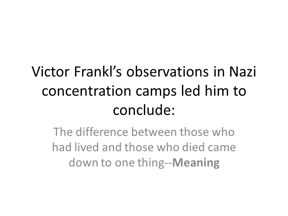 Victor Frankl's observations in Nazi concentration camps led him to conclude: The difference between those who had lived and those who died came down