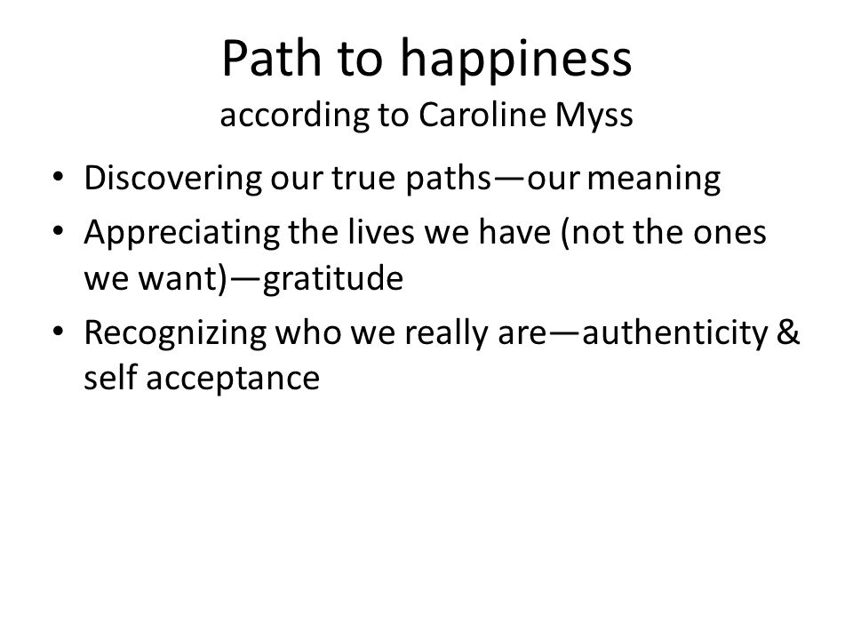 Path to happiness according to Caroline Myss Discovering our true paths—our meaning Appreciating the lives we have (not the ones we want)—gratitude Re