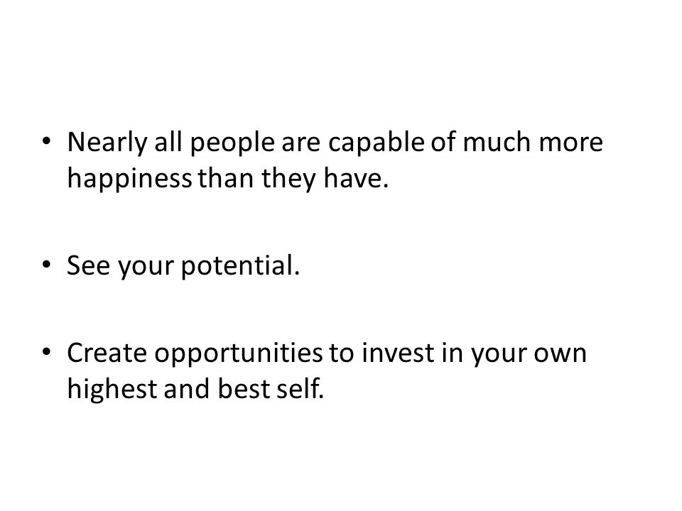 Nearly all people are capable of much more happiness than they have. See your potential. Create opportunities to invest in your own highest and best s
