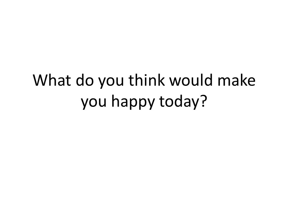 What do you think would make you happy today?
