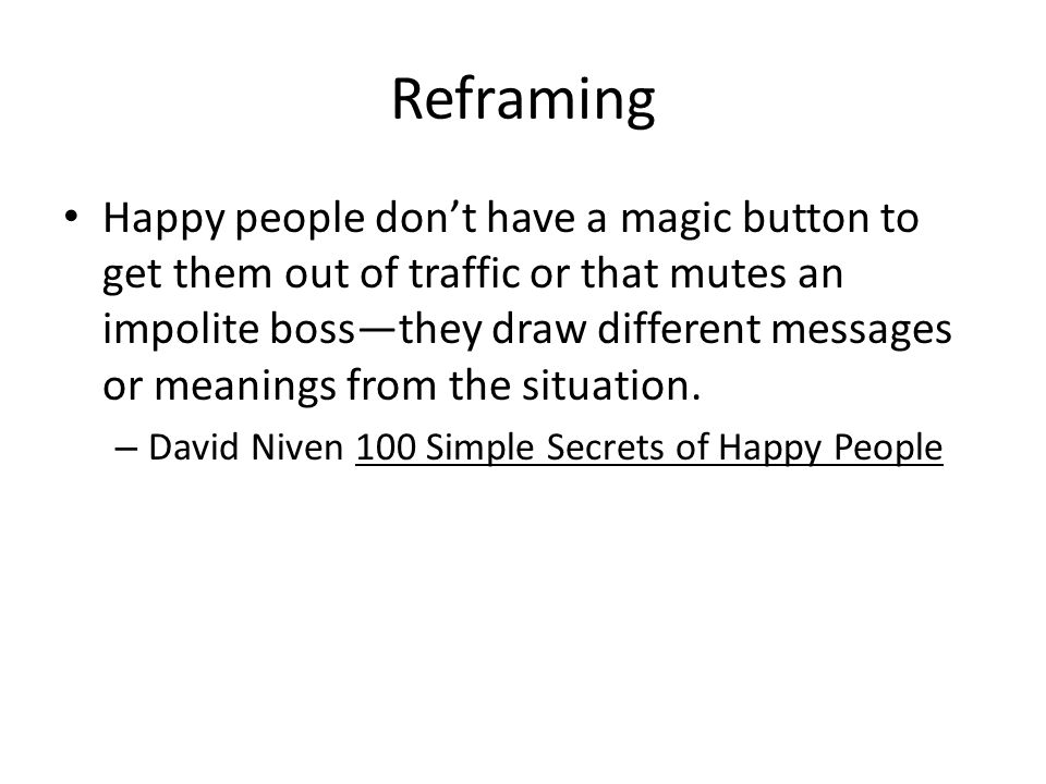 Reframing Happy people don't have a magic button to get them out of traffic or that mutes an impolite boss—they draw different messages or meanings fr