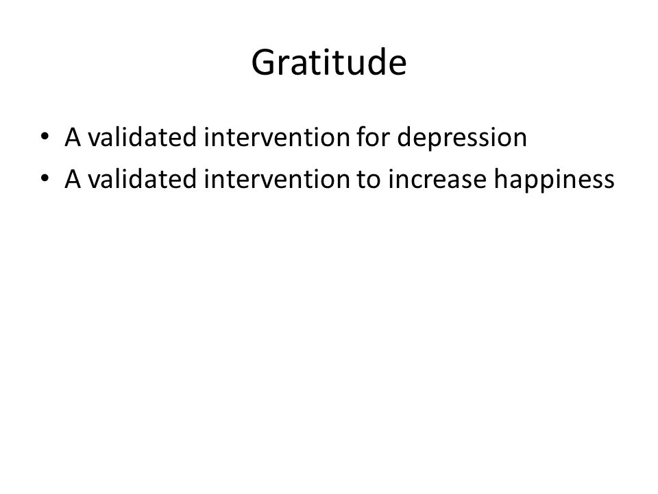 Gratitude A validated intervention for depression A validated intervention to increase happiness