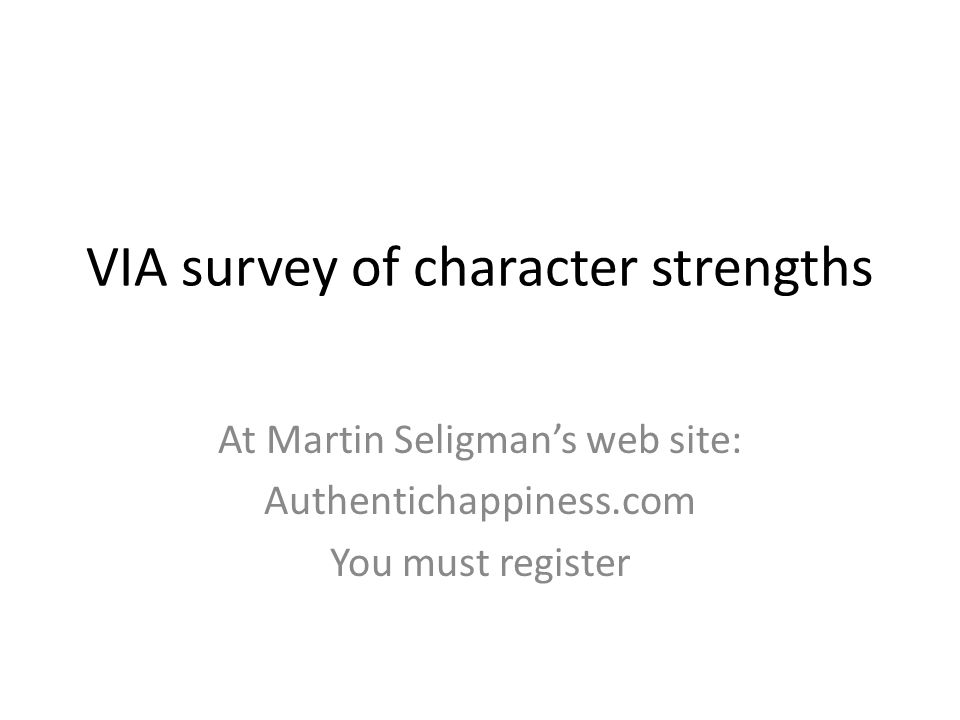 VIA survey of character strengths At Martin Seligman's web site: Authentichappiness.com You must register