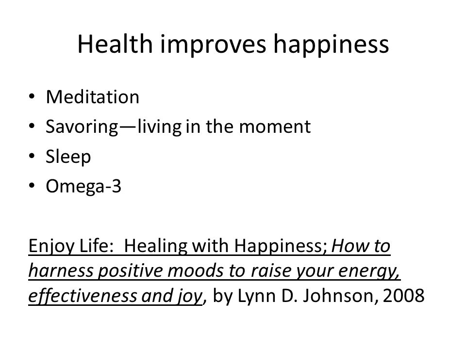 Health improves happiness Meditation Savoring—living in the moment Sleep Omega-3 Enjoy Life: Healing with Happiness; How to harness positive moods to