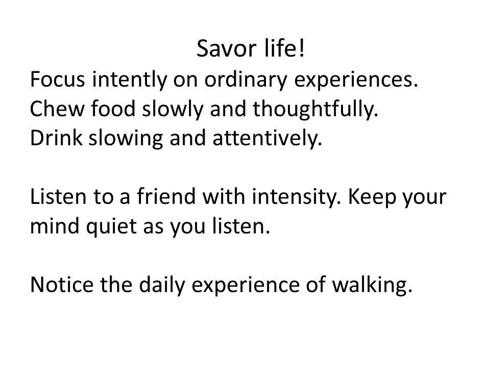 Savor life! Focus intently on ordinary experiences. Chew food slowly and thoughtfully. Drink slowing and attentively. Listen to a friend with intensit