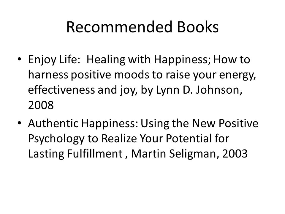 Recommended Books Enjoy Life: Healing with Happiness; How to harness positive moods to raise your energy, effectiveness and joy, by Lynn D. Johnson, 2