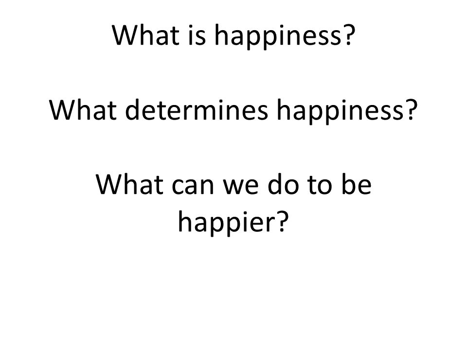 What is happiness? What determines happiness? What can we do to be happier?