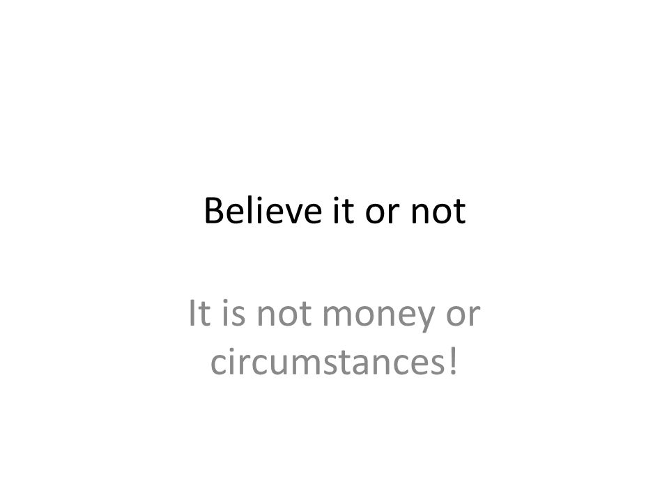 Believe it or not It is not money or circumstances!