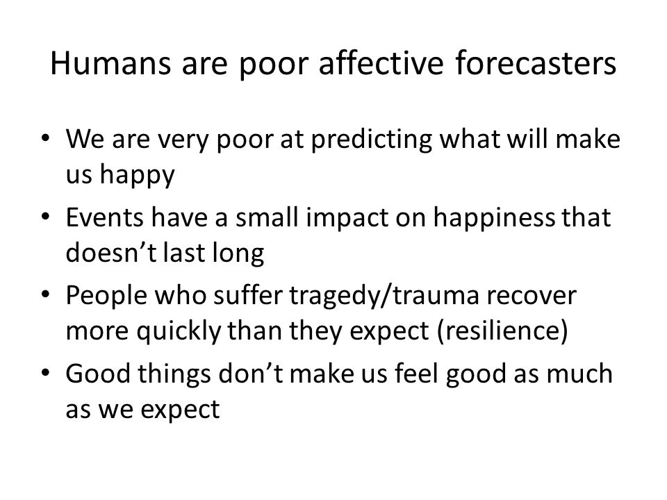Humans are poor affective forecasters We are very poor at predicting what will make us happy Events have a small impact on happiness that doesn't last