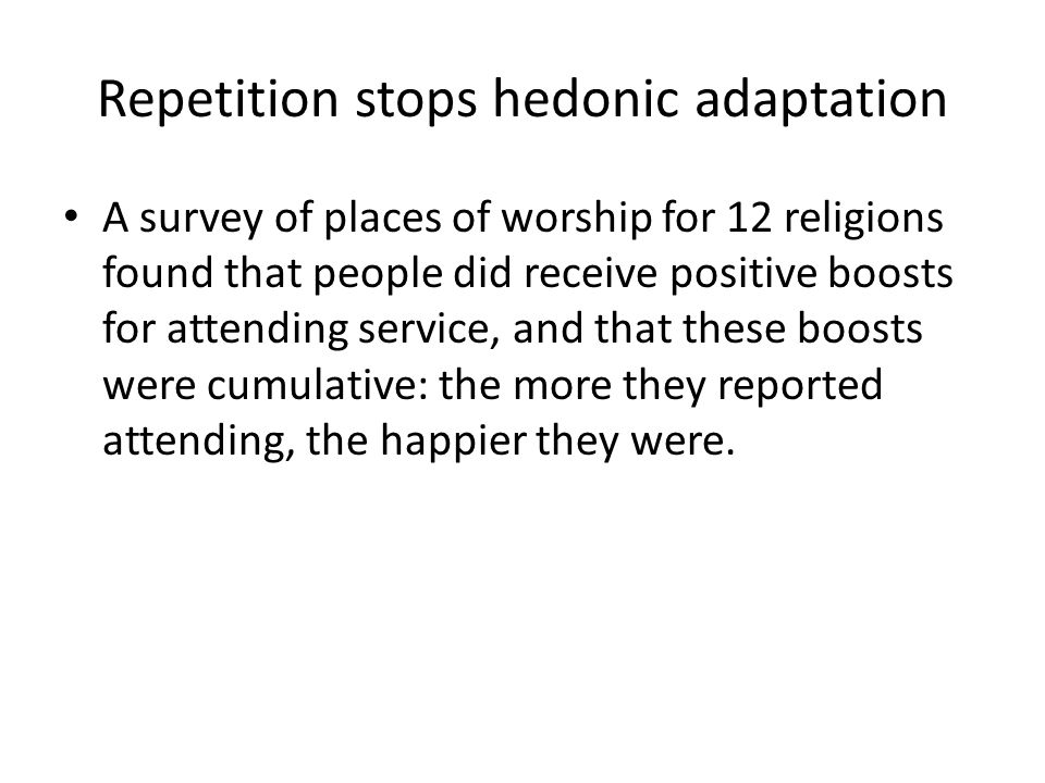 Repetition stops hedonic adaptation A survey of places of worship for 12 religions found that people did receive positive boosts for attending service, and that these boosts were cumulative: the more they reported attending, the happier they were.