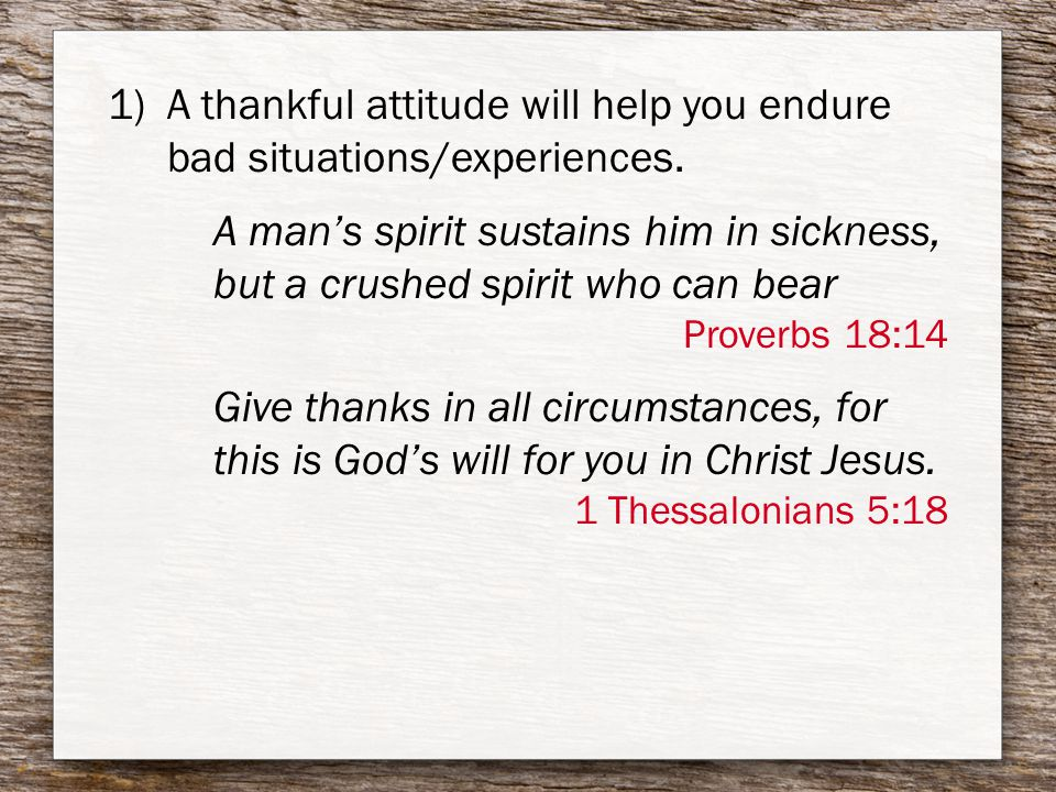 1)A thankful attitude will help you endure bad situations/experiences.