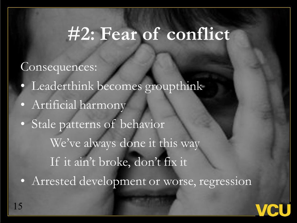 Consequences: Leaderthink becomes groupthink Artificial harmony Stale patterns of behavior We've always done it this way If it ain't broke, don't fix it Arrested development or worse, regression #2: Fear of conflict 15