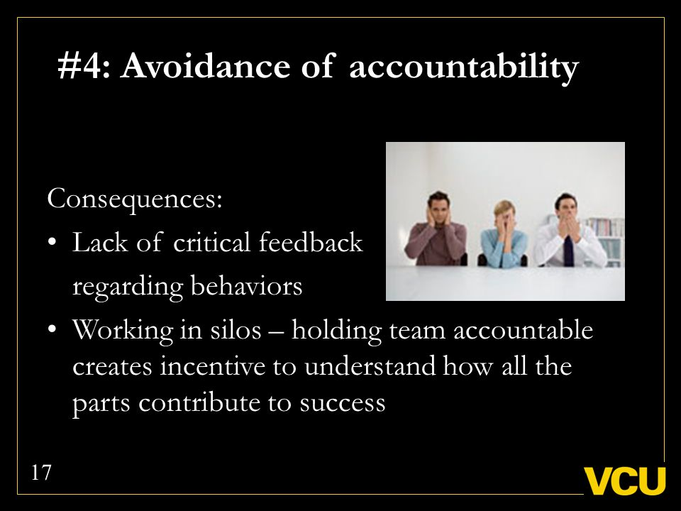 #4: Avoidance of accountability Consequences: Lack of critical feedback regarding behaviors Working in silos – holding team accountable creates incentive to understand how all the parts contribute to success 17