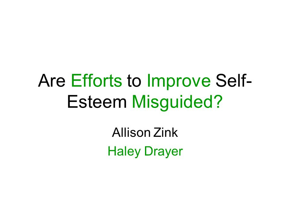 Are Efforts to Improve Self- Esteem Misguided? Allison Zink Haley Drayer