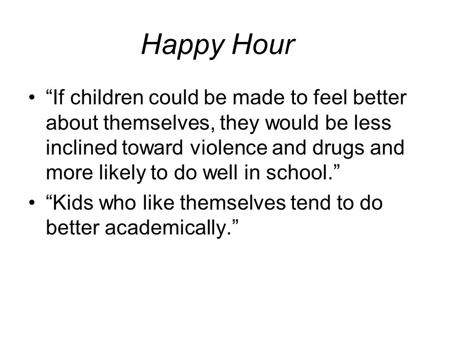 "Happy Hour ""If children could be made to feel better about themselves, they would be less inclined toward violence and drugs and more likely to do wel"