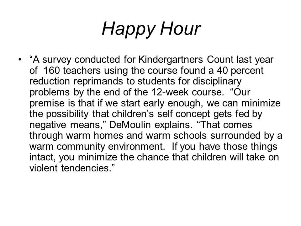 Happy Hour A survey conducted for Kindergartners Count last year of 160 teachers using the course found a 40 percent reduction reprimands to students for disciplinary problems by the end of the 12-week course.