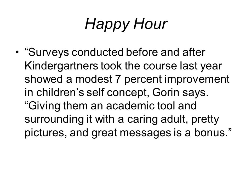 "Happy Hour ""Surveys conducted before and after Kindergartners took the course last year showed a modest 7 percent improvement in children's self conce"