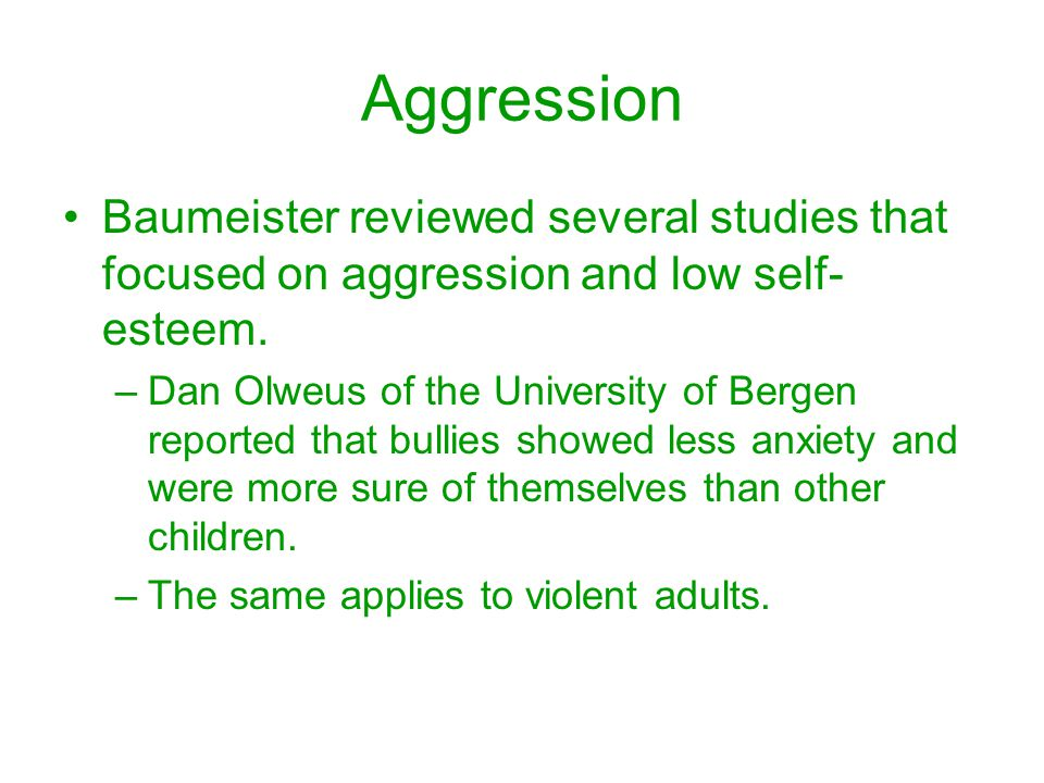 Aggression Baumeister reviewed several studies that focused on aggression and low self- esteem. –Dan Olweus of the University of Bergen reported that