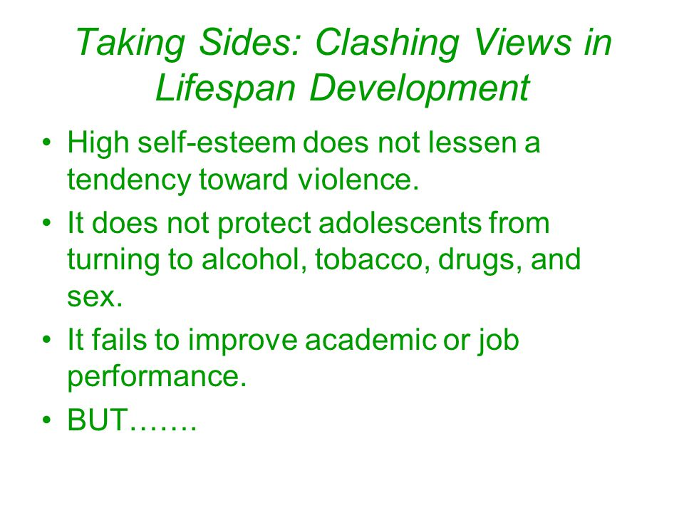 Taking Sides: Clashing Views in Lifespan Development High self-esteem does not lessen a tendency toward violence. It does not protect adolescents from