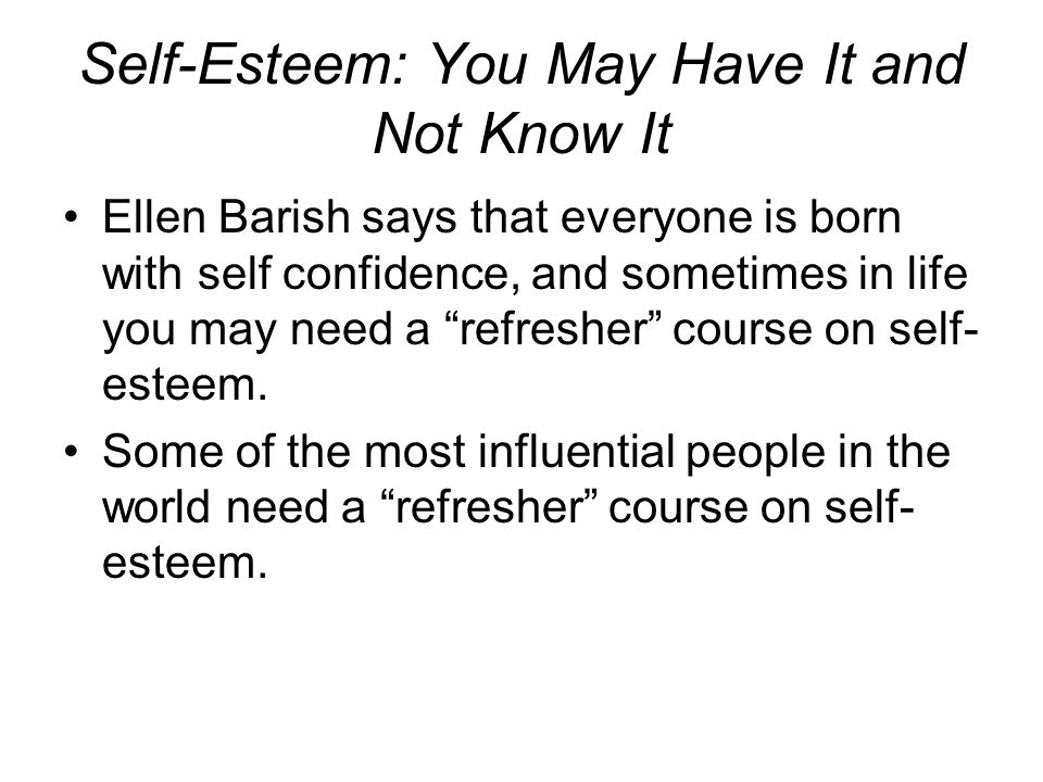 Self-Esteem: You May Have It and Not Know It Ellen Barish says that everyone is born with self confidence, and sometimes in life you may need a refresher course on self- esteem.