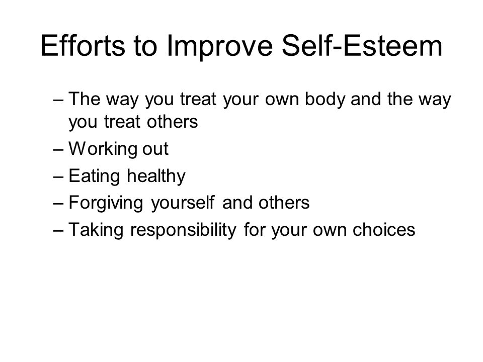 Efforts to Improve Self-Esteem –The way you treat your own body and the way you treat others –Working out –Eating healthy –Forgiving yourself and others –Taking responsibility for your own choices