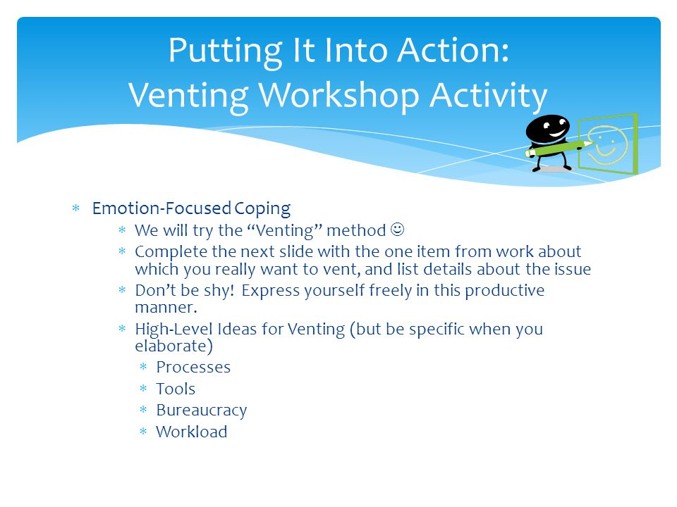  Emotion-Focused Coping  We will try the Venting method  Complete the next slide with the one item from work about which you really want to vent, and list details about the issue  Don't be shy.
