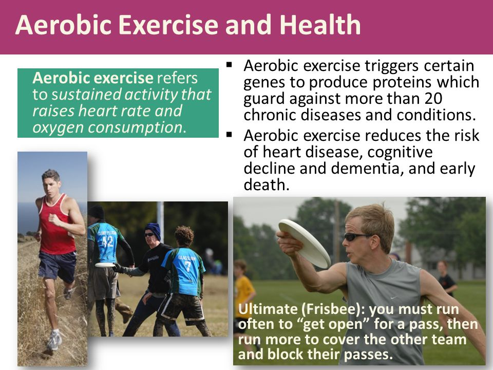 Aerobic Exercise and Health  Aerobic exercise triggers certain genes to produce proteins which guard against more than 20 chronic diseases and condit