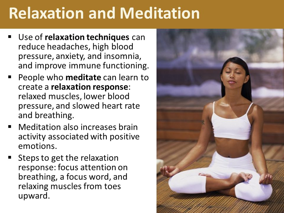 Relaxation and Meditation  Use of relaxation techniques can reduce headaches, high blood pressure, anxiety, and insomnia, and improve immune functioning.