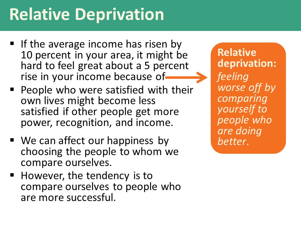 Relative Deprivation  If the average income has risen by 10 percent in your area, it might be hard to feel great about a 5 percent rise in your income because of  People who were satisfied with their own lives might become less satisfied if other people get more power, recognition, and income.