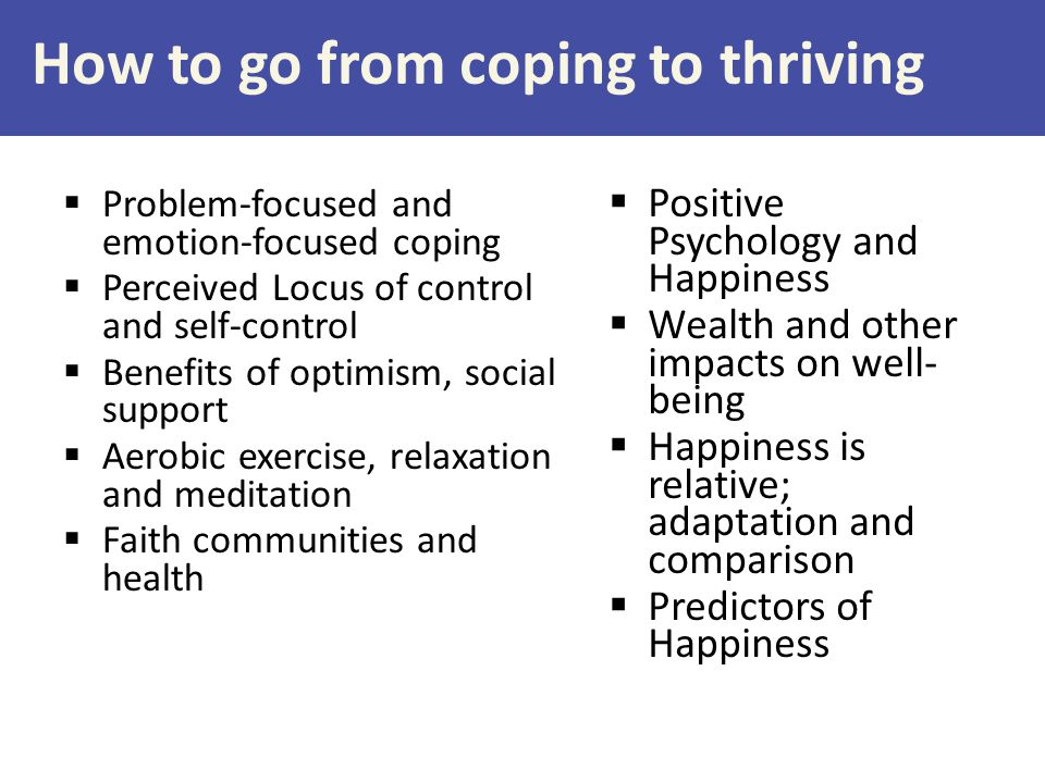 How to go from coping to thriving  Problem-focused and emotion-focused coping  Perceived Locus of control and self-control  Benefits of optimism, social support  Aerobic exercise, relaxation and meditation  Faith communities and health  Positive Psychology and Happiness  Wealth and other impacts on well- being  Happiness is relative; adaptation and comparison  Predictors of Happiness