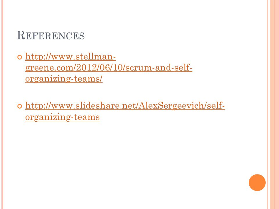 R EFERENCES http://www.stellman- greene.com/2012/06/10/scrum-and-self- organizing-teams/ http://www.slideshare.net/AlexSergeevich/self- organizing-teams