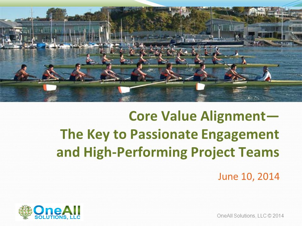 OneAll Solutions, LLC © 2014 Core Value Alignment— The Key to Passionate Engagement and High-Performing Project Teams June 10, 2014