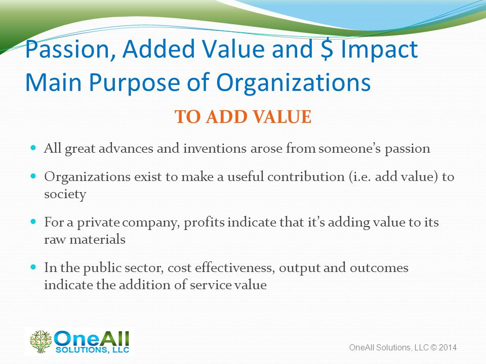OneAll Solutions, LLC © 2014 Passion, Added Value and $ Impact Main Purpose of Organizations TO ADD VALUE All great advances and inventions arose from someone's passion Organizations exist to make a useful contribution (i.e.