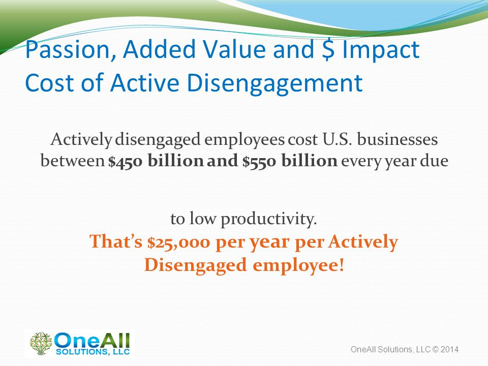 OneAll Solutions, LLC © 2014 Passion, Added Value and $ Impact Cost of Active Disengagement Actively disengaged employees cost U.S.