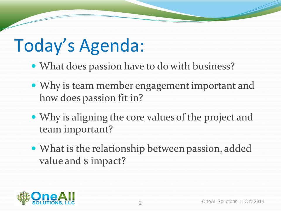 OneAll Solutions, LLC © 2014 Today's Agenda: What does passion have to do with business? Why is team member engagement important and how does passion