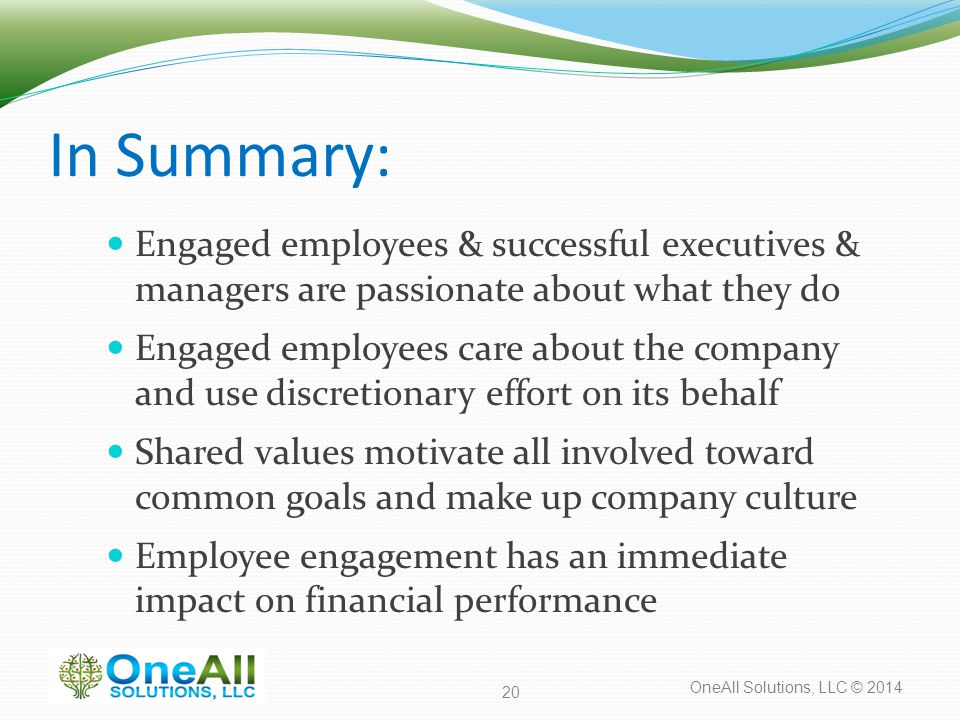 OneAll Solutions, LLC © 2014 In Summary: Engaged employees & successful executives & managers are passionate about what they do Engaged employees care about the company and use discretionary effort on its behalf Shared values motivate all involved toward common goals and make up company culture Employee engagement has an immediate impact on financial performance 20